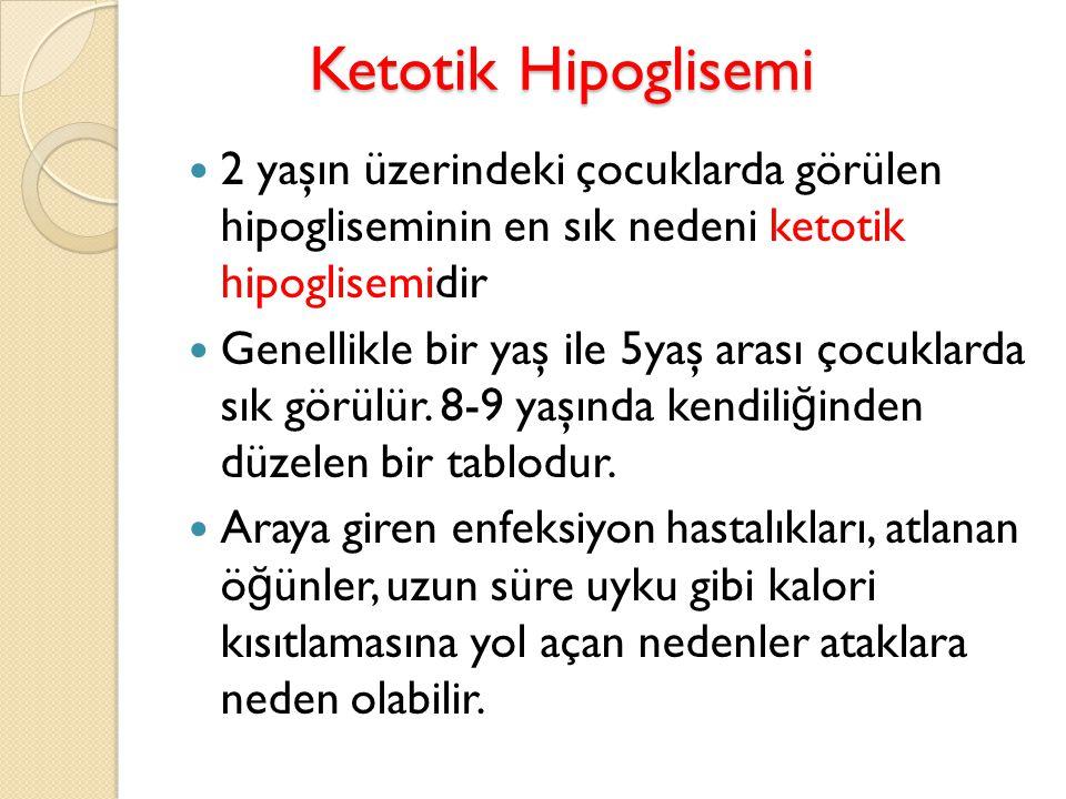 Ketotik Hipoglisemi Ketotik Hipoglisemi 2 yaşın üzerindeki çocuklarda görülen hipogliseminin en sık nedeni ketotik hipoglisemidir Genellikle bir yaş i