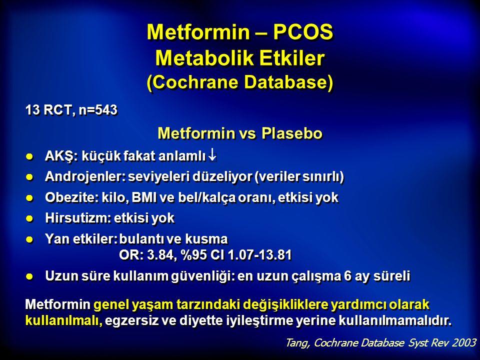 Metformin – PCOS Metabolik Etkiler (Cochrane Database) 13 RCT, n=543 Metformin vs Plasebo ● AKŞ: küçük fakat anlamlı  ● Androjenler: seviyeleri düzel
