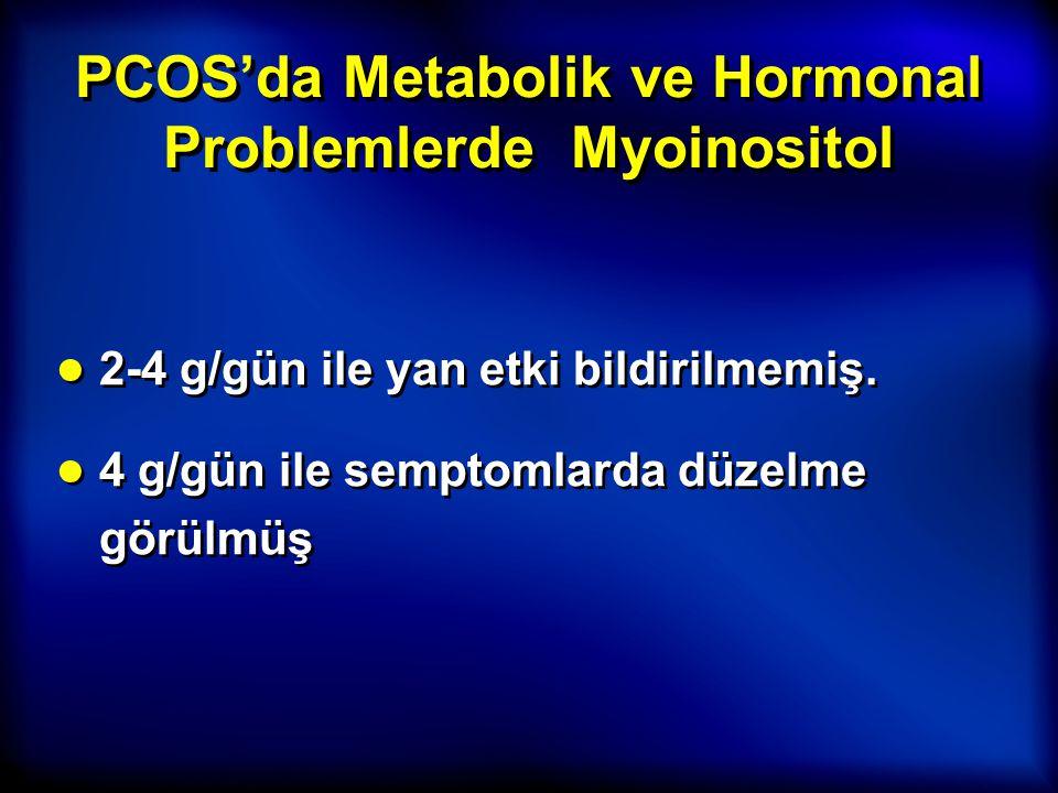 PCOS'da Metabolik ve Hormonal Problemlerde Myoinositol ● 2-4 g/gün ile yan etki bildirilmemiş. ● 4 g/gün ile semptomlarda düzelme görülmüş ● 2-4 g/gün