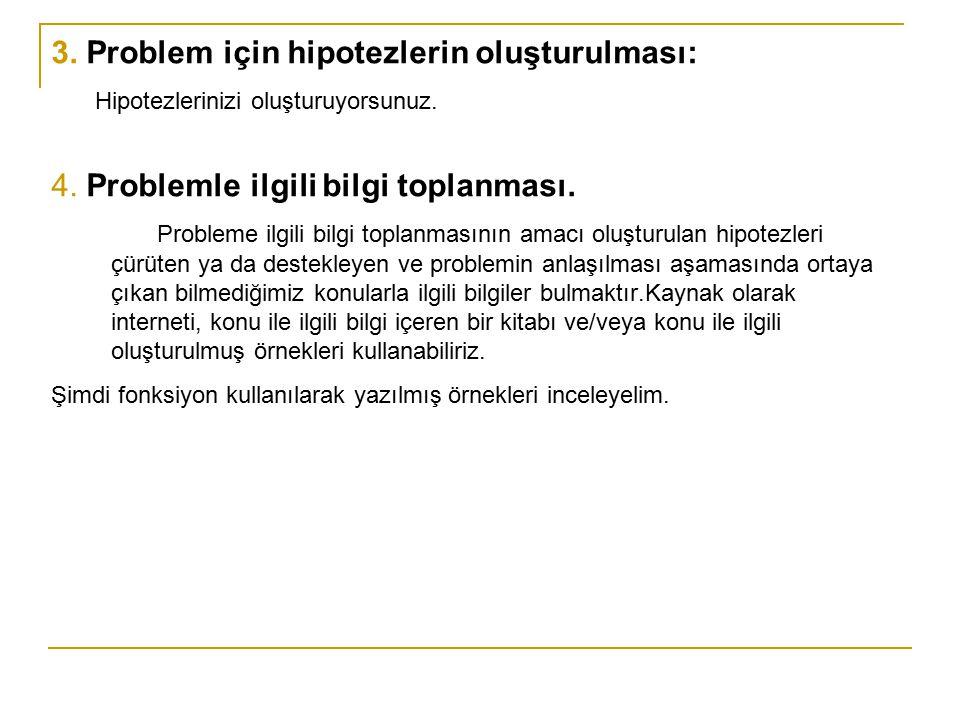 3. Problem için hipotezlerin oluşturulması: Hipotezlerinizi oluşturuyorsunuz. 4. Problemle ilgili bilgi toplanması. Probleme ilgili bilgi toplanmasını
