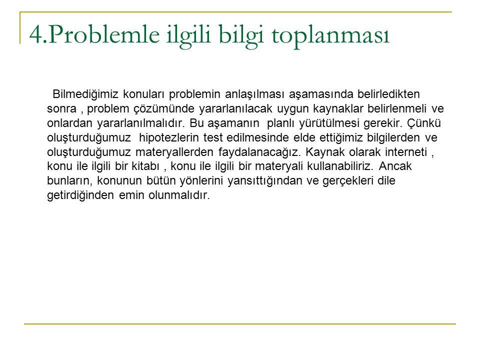 4.Problemle ilgili bilgi toplanması Bilmediğimiz konuları problemin anlaşılması aşamasında belirledikten sonra, problem çözümünde yararlanılacak uygun