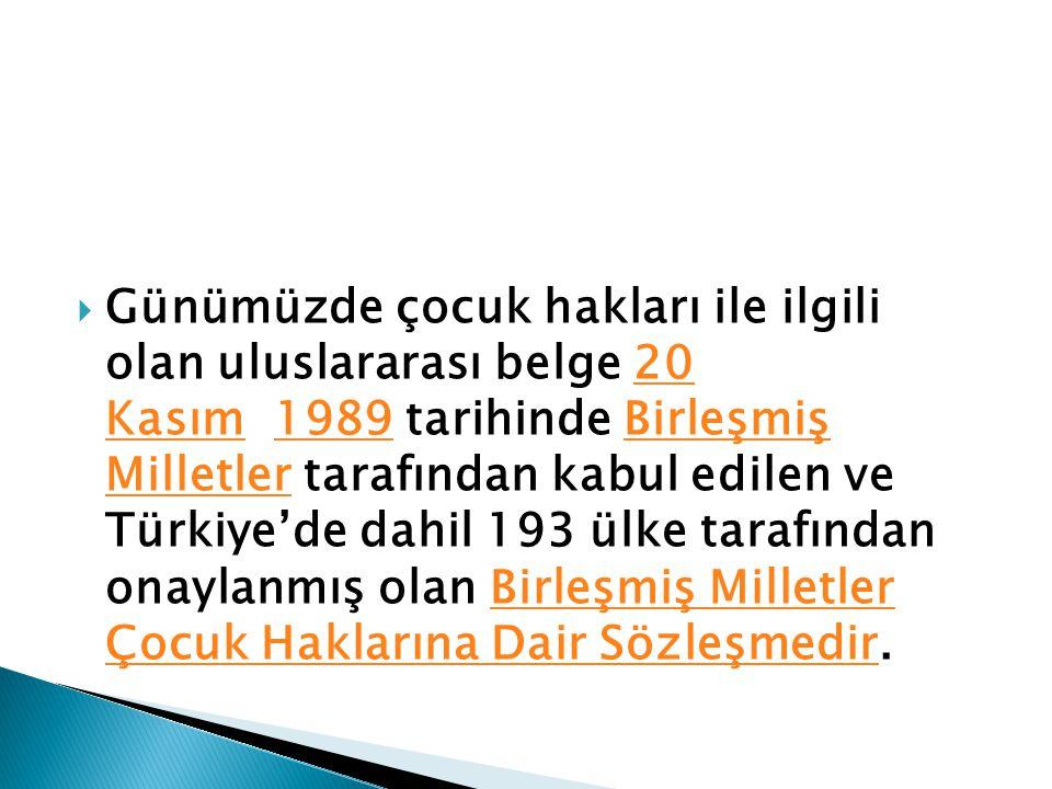  Günümüzde çocuk hakları ile ilgili olan uluslararası belge 20 Kasım 1989 tarihinde Birleşmiş Milletler tarafından kabul edilen ve Türkiye'de dahil 193 ülke tarafından onaylanmış olan Birleşmiş Milletler Çocuk Haklarına Dair Sözleşmedir.20 Kasım1989Birleşmiş MilletlerBirleşmiş Milletler Çocuk Haklarına Dair Sözleşmedir