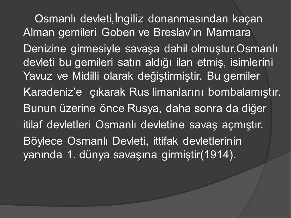 Osmanlı devleti,İngiliz donanmasından kaçan Alman gemileri Goben ve Breslav'ın Marmara Denizine girmesiyle savaşa dahil olmuştur.Osmanlı devleti bu ge