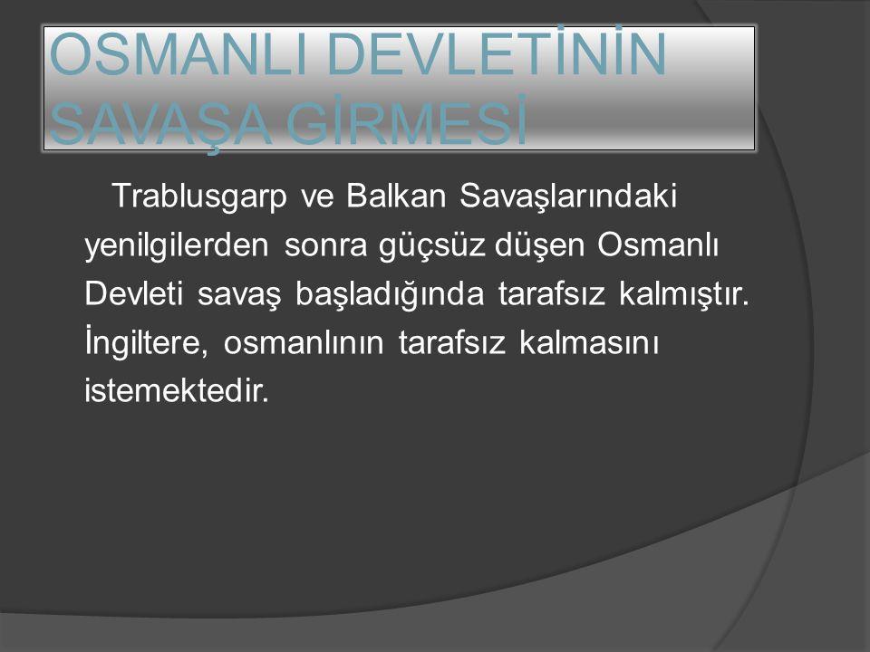 OSMANLI DEVLETİNİN SAVAŞA GİRMESİ Trablusgarp ve Balkan Savaşlarındaki yenilgilerden sonra güçsüz düşen Osmanlı Devleti savaş başladığında tarafsız ka
