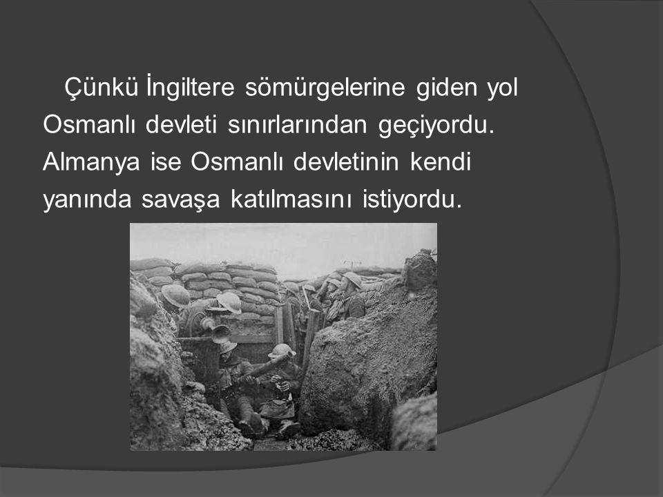 Çünkü İngiltere sömürgelerine giden yol Osmanlı devleti sınırlarından geçiyordu. Almanya ise Osmanlı devletinin kendi yanında savaşa katılmasını istiy