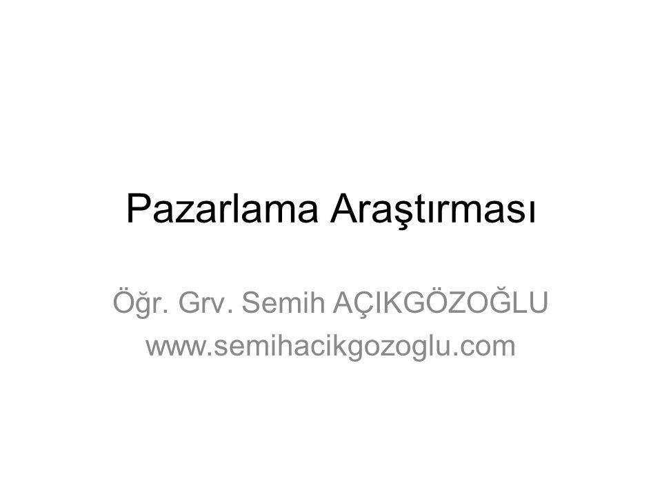 Pazarlama Araştırması Öğr. Grv. Semih AÇIKGÖZOĞLU www.semihacikgozoglu.com
