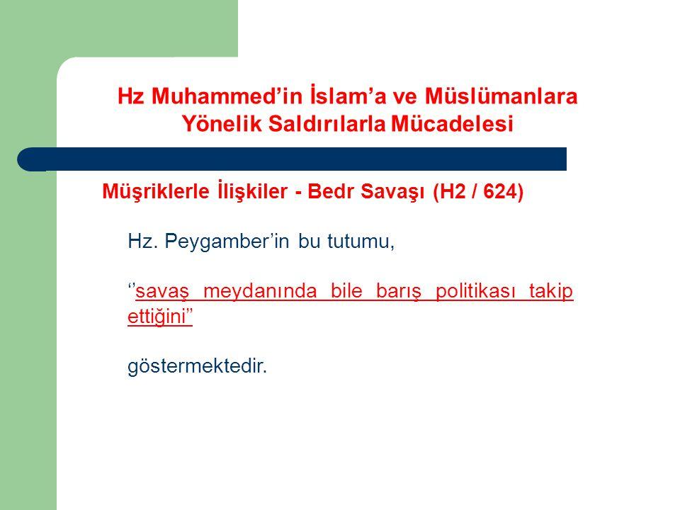 Hz Muhammed'in İslam'a ve Müslümanlara Yönelik Saldırılarla Mücadelesi Müşriklerle İlişkiler - Bedr Savaşı (H2 / 624) Hz. Peygamber'in bu tutumu, ''sa