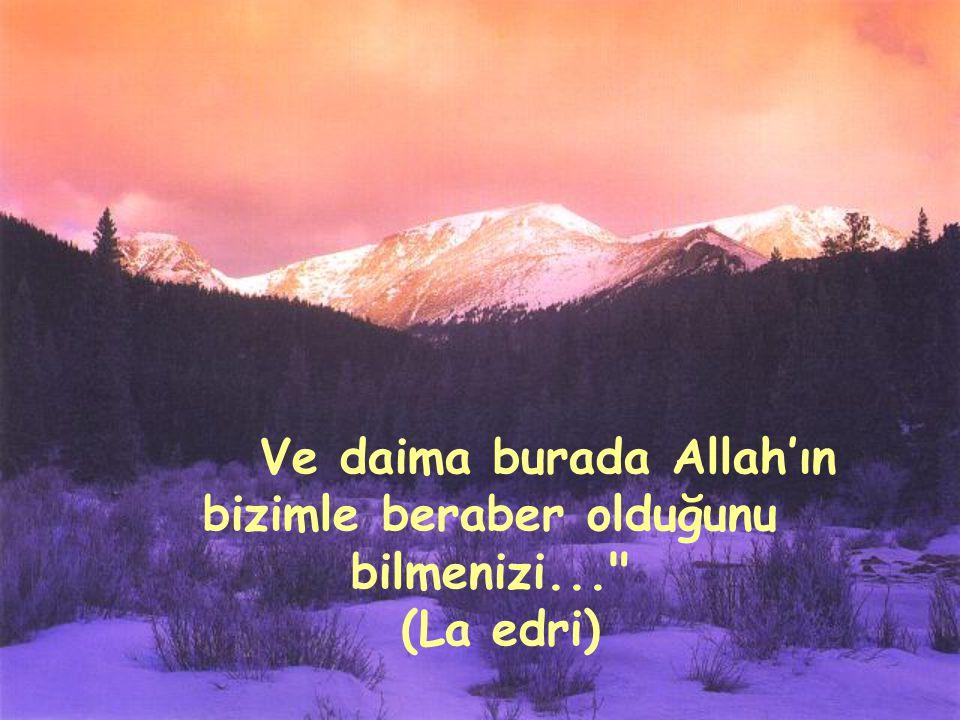 Ve daima burada Allah'ın bizimle beraber olduğunu bilmenizi...
