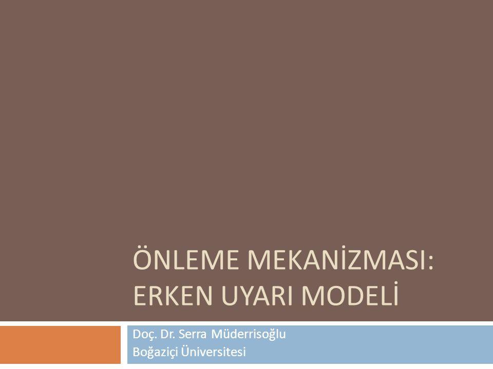 ÖNLEME MEKANİZMASI: ERKEN UYARI MODELİ Doç. Dr. Serra Müderrisoğlu Boğaziçi Üniversitesi