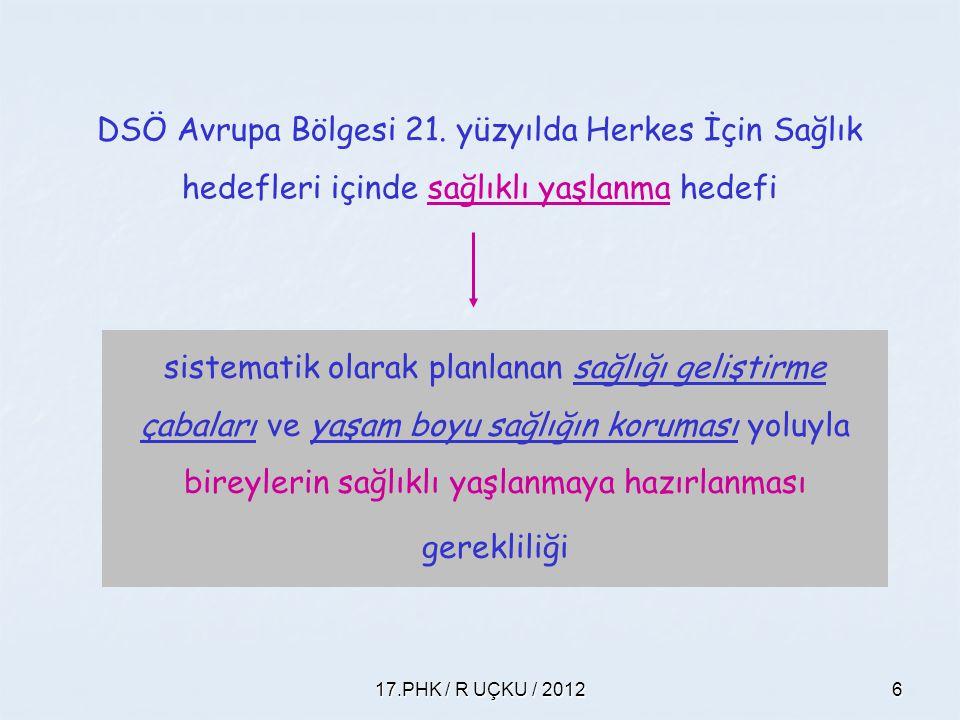 17.PHK / R UÇKU / 20126 DSÖ Avrupa Bölgesi 21. yüzyılda Herkes İçin Sağlık hedefleri içinde sağlıklı yaşlanma hedefi sistematik olarak planlanan sağlı