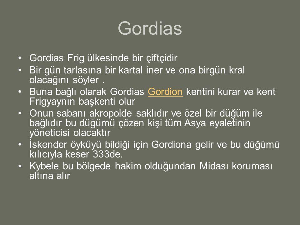 Gordias Gordias Frig ülkesinde bir çiftçidir Bir gün tarlasına bir kartal iner ve ona birgün kral olacağını söyler. Buna bağlı olarak Gordias Gordion