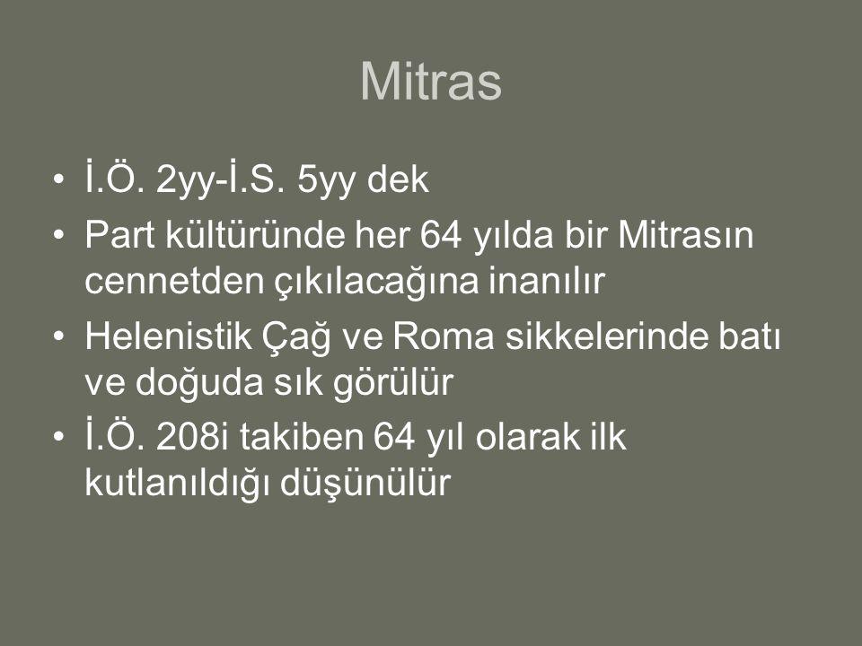 Mitras İ.Ö. 2yy-İ.S. 5yy dek Part kültüründe her 64 yılda bir Mitrasın cennetden çıkılacağına inanılır Helenistik Çağ ve Roma sikkelerinde batı ve doğ
