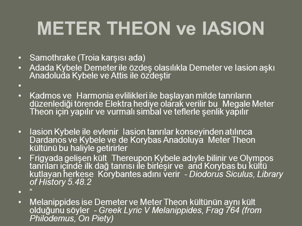 METER THEON ve IASION Samothrake (Troia karşısı ada) Adada Kybele Demeter ile özdeş olasılıkla Demeter ve Iasion aşkı Anadoluda Kybele ve Attis ile öz