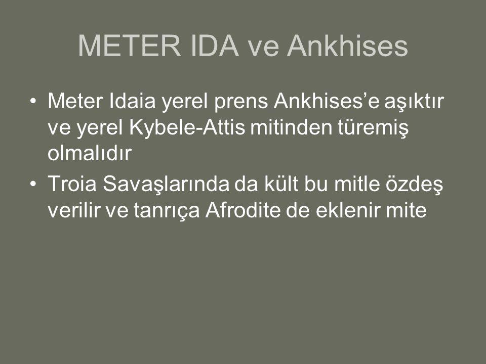 METER IDA ve Ankhises Meter Idaia yerel prens Ankhises'e aşıktır ve yerel Kybele-Attis mitinden türemiş olmalıdır Troia Savaşlarında da kült bu mitle
