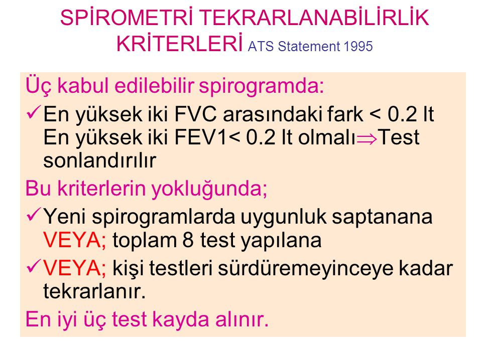 SPİROMETRİ TEKRARLANABİLİRLİK KRİTERLERİ ATS Statement 1995 Üç kabul edilebilir spirogramda: En yüksek iki FVC arasındaki fark < 0.2 lt En yüksek iki