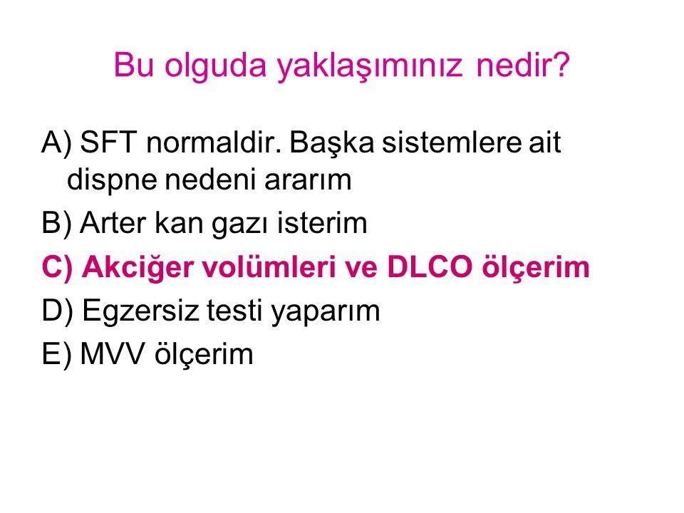 Bu olguda yaklaşımınız nedir? A) SFT normaldir. Başka sistemlere ait dispne nedeni ararım B) Arter kan gazı isterim C) Akciğer volümleri ve DLCO ölçer