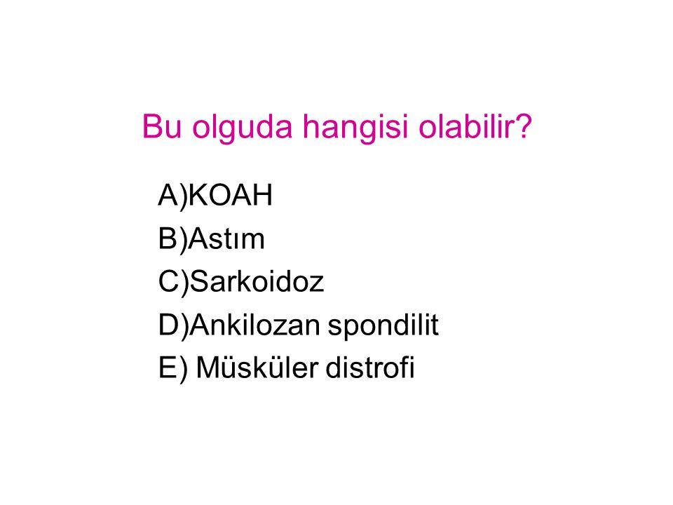Bu olguda hangisi olabilir? A)KOAH B)Astım C)Sarkoidoz D)Ankilozan spondilit E) Müsküler distrofi