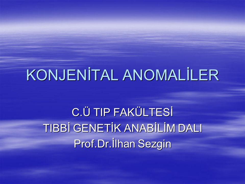 KONJENİTAL ANOMALİLER C.Ü TIP FAKÜLTESİ TIBBİ GENETİK ANABİLİM DALI Prof.Dr.İlhan Sezgin