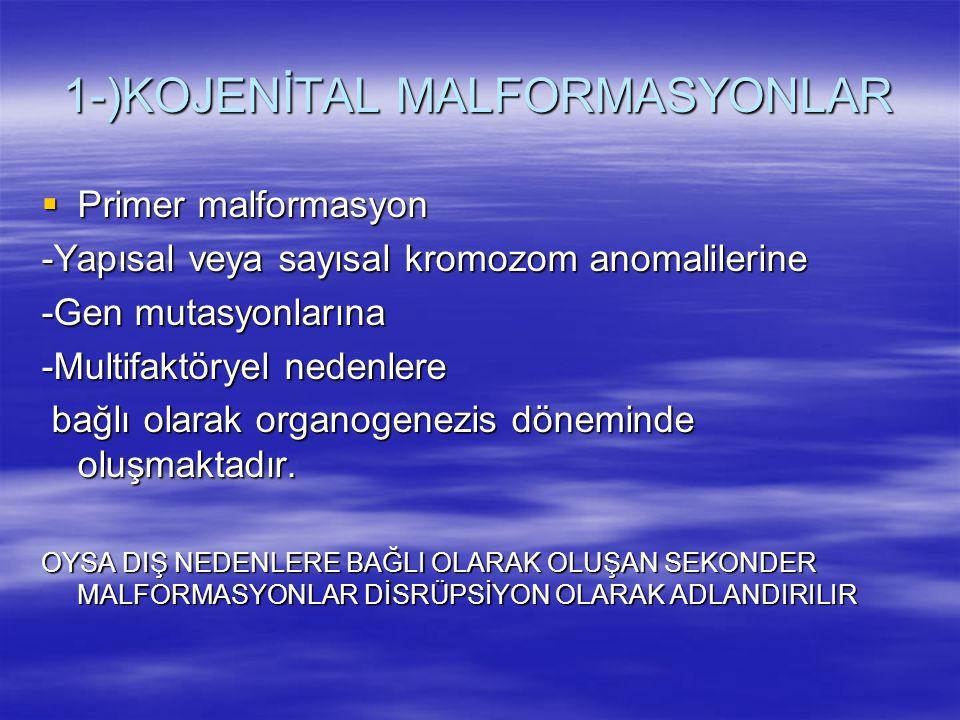 1-)KOJENİTAL MALFORMASYONLAR  Primer malformasyon -Yapısal veya sayısal kromozom anomalilerine -Gen mutasyonlarına -Multifaktöryel nedenlere bağlı ol