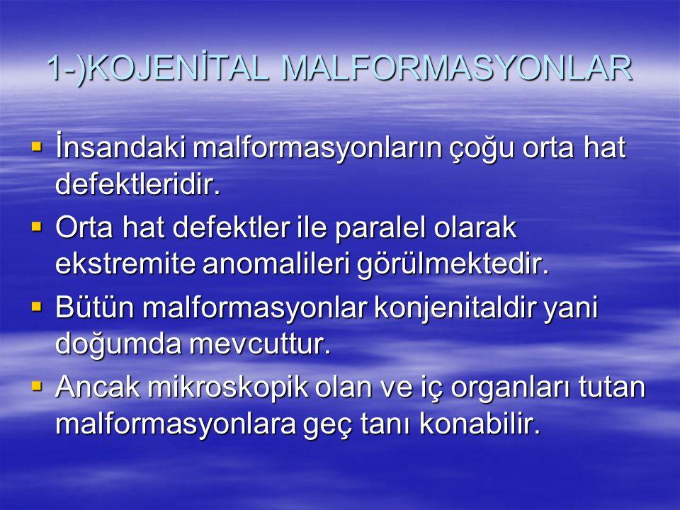 1-)KOJENİTAL MALFORMASYONLAR  İnsandaki malformasyonların çoğu orta hat defektleridir.  Orta hat defektler ile paralel olarak ekstremite anomalileri