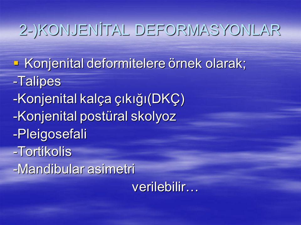 2-)KONJENİTAL DEFORMASYONLAR  Konjenital deformitelere örnek olarak; -Talipes -Konjenital kalça çıkığı(DKÇ) -Konjenital postüral skolyoz -Pleigosefal