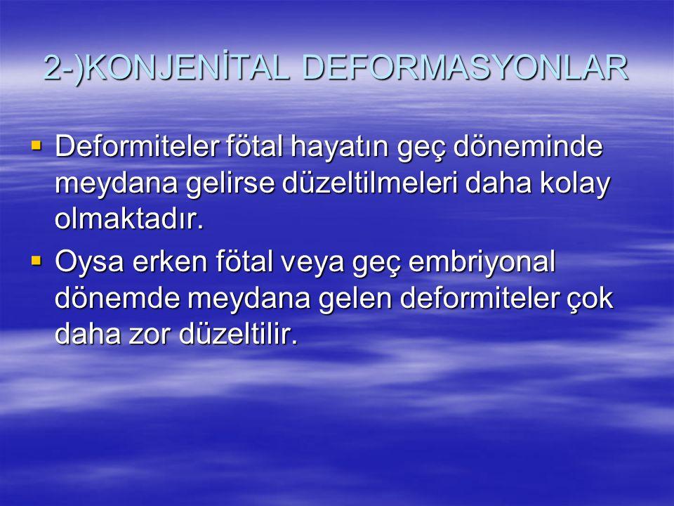 2-)KONJENİTAL DEFORMASYONLAR  Deformiteler fötal hayatın geç döneminde meydana gelirse düzeltilmeleri daha kolay olmaktadır.  Oysa erken fötal veya