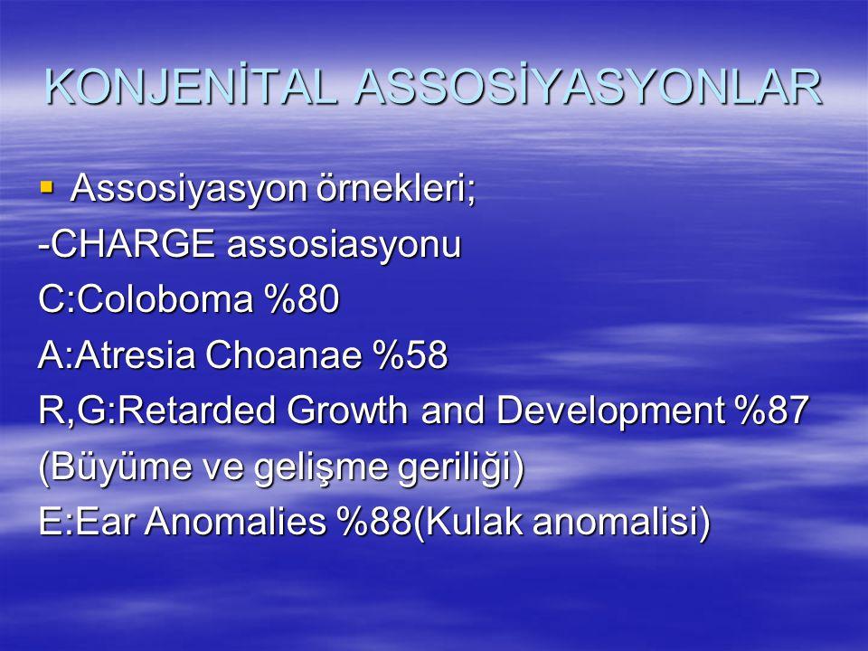 KONJENİTAL ASSOSİYASYONLAR  Assosiyasyon örnekleri; -CHARGE assosiasyonu C:Coloboma %80 A:Atresia Choanae %58 R,G:Retarded Growth and Development %87