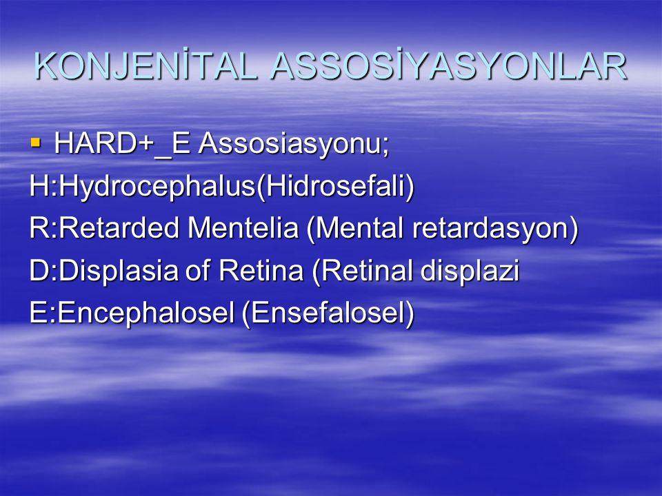 KONJENİTAL ASSOSİYASYONLAR  HARD+_E Assosiasyonu; H:Hydrocephalus(Hidrosefali) R:Retarded Mentelia (Mental retardasyon) D:Displasia of Retina (Retina