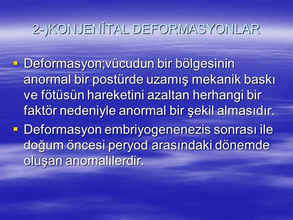 2-)KONJENİTAL DEFORMASYONLAR  Deformasyon;vücudun bir bölgesinin anormal bir postürde uzamış mekanik baskı ve fötüsün hareketini azaltan herhangi bir