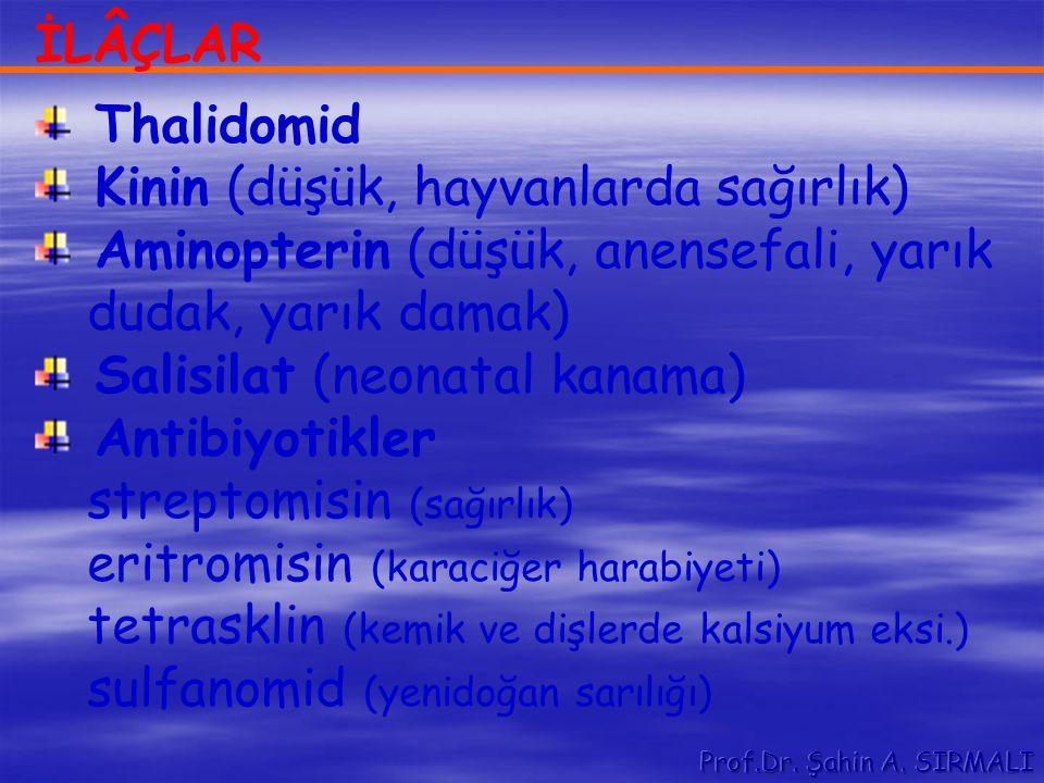 İLÂÇLAR Thalidomid Kinin (düşük, hayvanlarda sağırlık) Aminopterin (düşük, anensefali, yarık dudak, yarık damak) Salisilat (neonatal kanama) Antibiyot