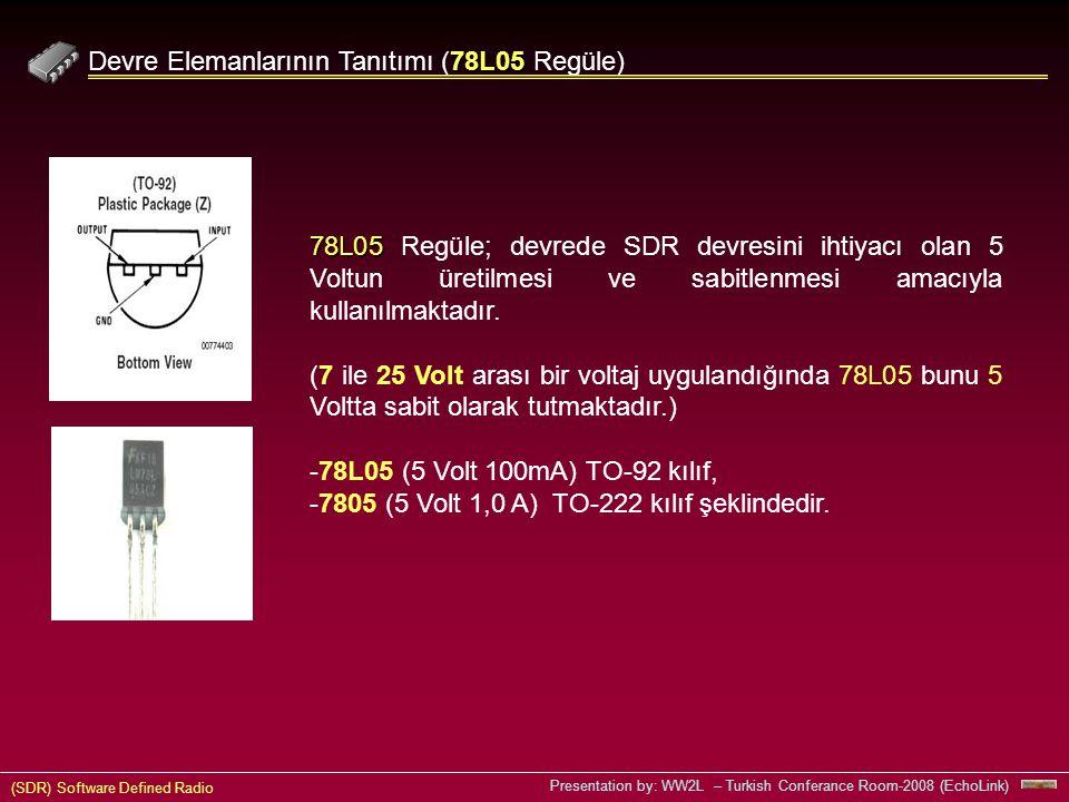 (SDR) Software Defined Radio Presentation by: WW2L – Turkish Conferance Room-2008 (EchoLink) 78L05 Devre Elemanlarının Tanıtımı (78L05 Regüle) 78L05 78L05 Regüle; devrede SDR devresini ihtiyacı olan 5 Voltun üretilmesi ve sabitlenmesi amacıyla kullanılmaktadır.