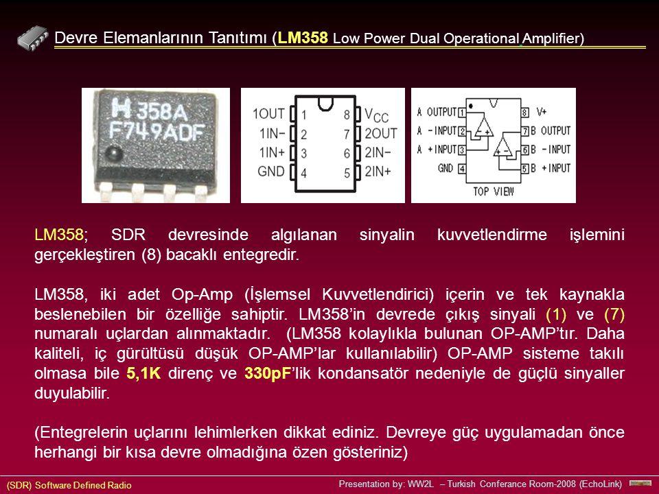 (SDR) Software Defined Radio Presentation by: WW2L – Turkish Conferance Room-2008 (EchoLink) Devre Elemanlarının Tanıtımı (LM358 Low Power Dual Operational Amplifier) LM358; SDR devresinde algılanan sinyalin kuvvetlendirme işlemini gerçekleştiren (8) bacaklı entegredir.