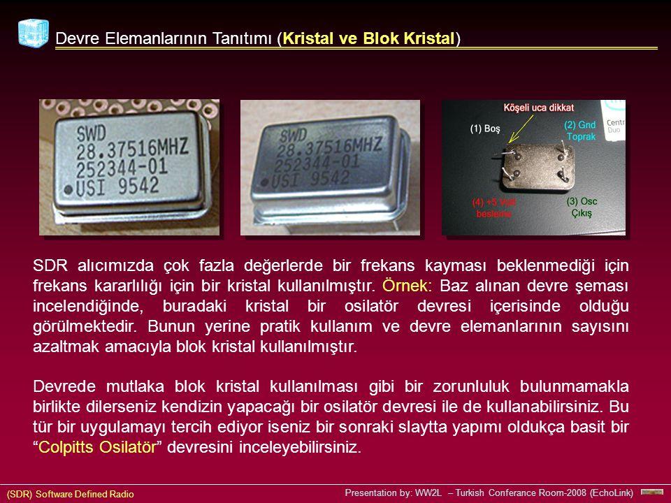 (SDR) Software Defined Radio Presentation by: WW2L – Turkish Conferance Room-2008 (EchoLink) Devre Elemanlarının Tanıtımı (Kristal ve Blok Kristal) SDR alıcımızda çok fazla değerlerde bir frekans kayması beklenmediği için frekans kararlılığı için bir kristal kullanılmıştır.
