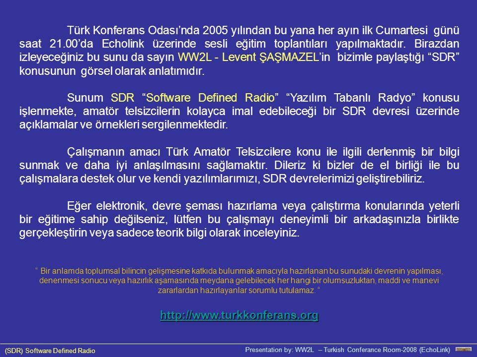 (SDR) Software Defined Radio Presentation by: WW2L – Turkish Conferance Room-2008 (EchoLink) Türk Konferans Odası'nda 2005 yılından bu yana her ayın ilk Cumartesi günü saat 21.00'da Echolink üzerinde sesli eğitim toplantıları yapılmaktadır.