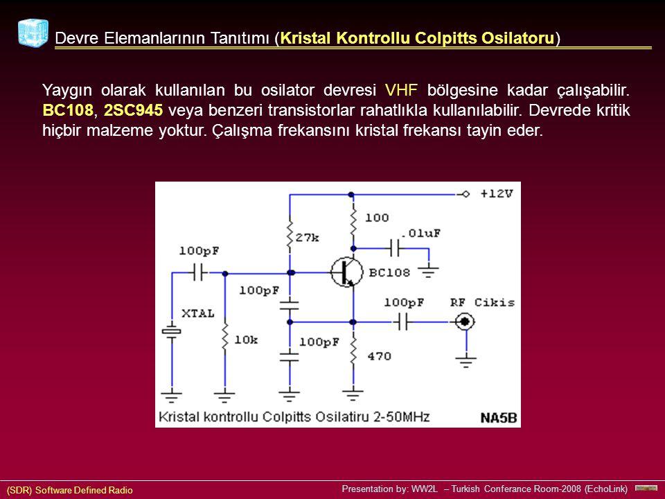 (SDR) Software Defined Radio Presentation by: WW2L – Turkish Conferance Room-2008 (EchoLink) Devre Elemanlarının Tanıtımı (Kristal Kontrollu Colpitts Osilatoru) Yaygın olarak kullanılan bu osilator devresi VHF bölgesine kadar çalışabilir.