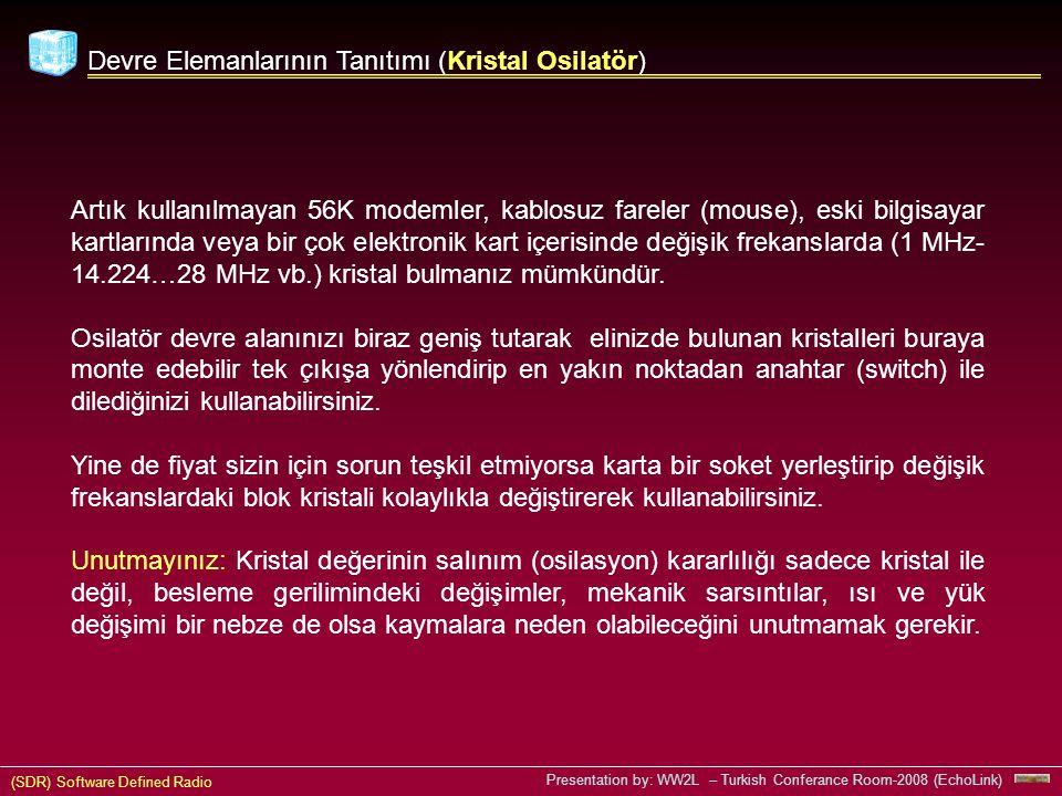 (SDR) Software Defined Radio Presentation by: WW2L – Turkish Conferance Room-2008 (EchoLink) Devre Elemanlarının Tanıtımı (Kristal Osilatör) Artık kullanılmayan 56K modemler, kablosuz fareler (mouse), eski bilgisayar kartlarında veya bir çok elektronik kart içerisinde değişik frekanslarda (1 MHz- 14.224…28 MHz vb.) kristal bulmanız mümkündür.