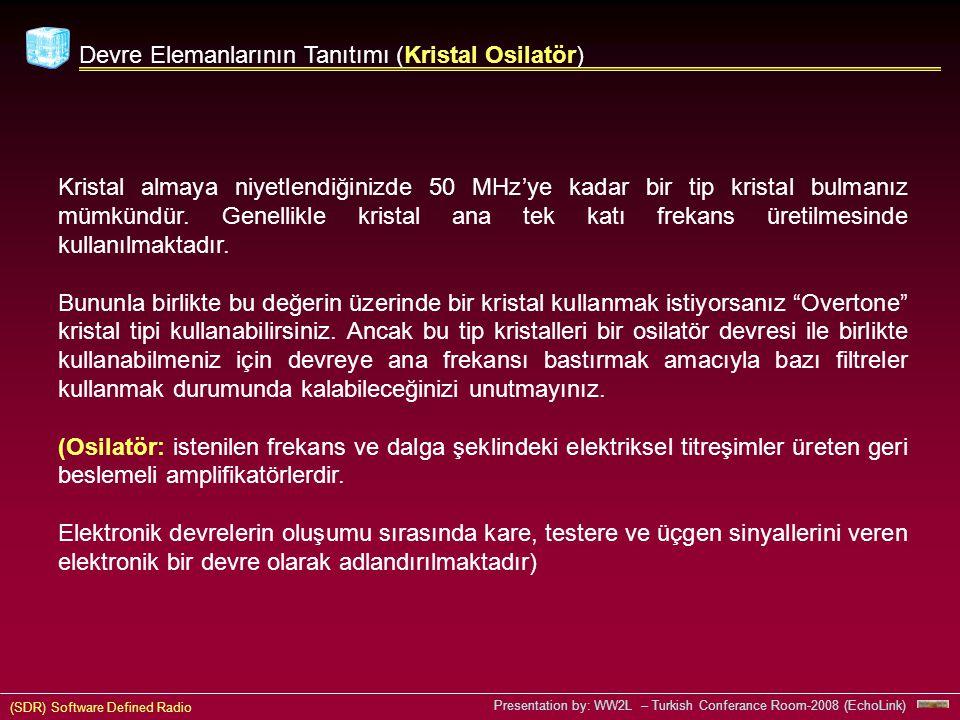 (SDR) Software Defined Radio Presentation by: WW2L – Turkish Conferance Room-2008 (EchoLink) Devre Elemanlarının Tanıtımı (Kristal Osilatör) Kristal almaya niyetlendiğinizde 50 MHz'ye kadar bir tip kristal bulmanız mümkündür.