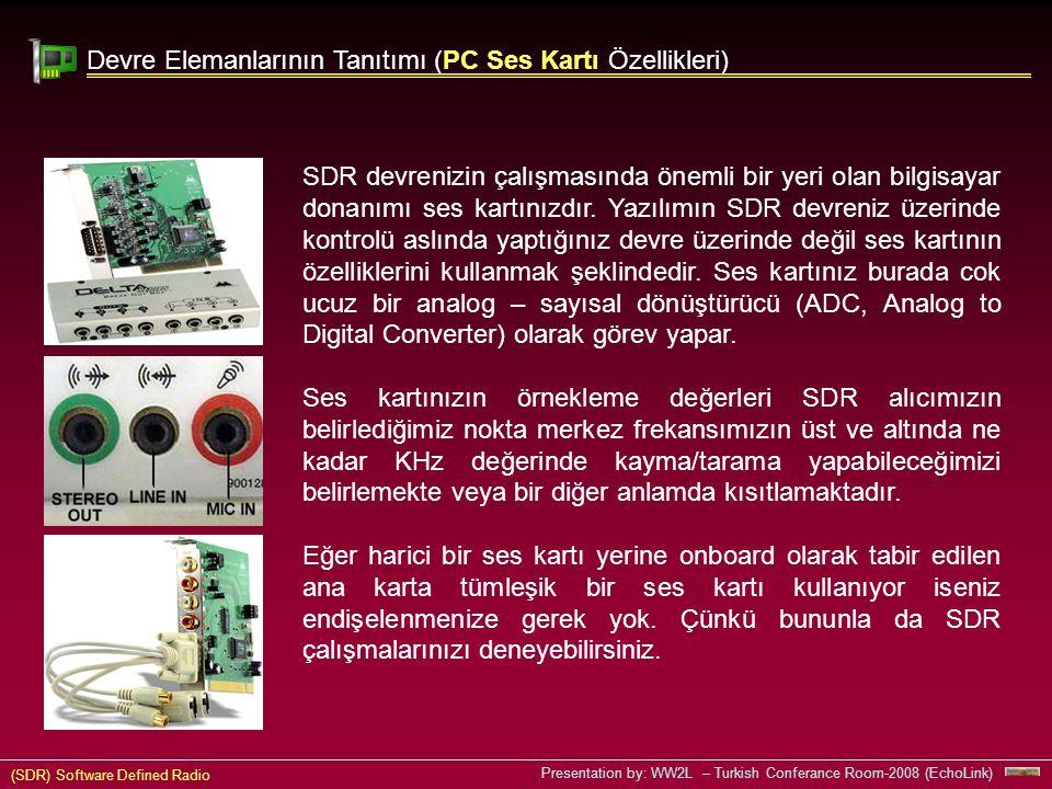 (SDR) Software Defined Radio Presentation by: WW2L – Turkish Conferance Room-2008 (EchoLink) Devre Elemanlarının Tanıtımı (PC Ses Kartı Özellikleri) SDR devrenizin çalışmasında önemli bir yeri olan bilgisayar donanımı ses kartınızdır.