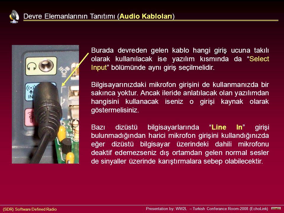 (SDR) Software Defined Radio Presentation by: WW2L – Turkish Conferance Room-2008 (EchoLink) Devre Elemanlarının Tanıtımı (Audio Kabloları) giriş Burada devreden gelen kablo hangi giriş ucuna takılı olarak kullanılacak ise yazılım kısmında da Select Input bölümünde aynı giriş seçilmelidir.