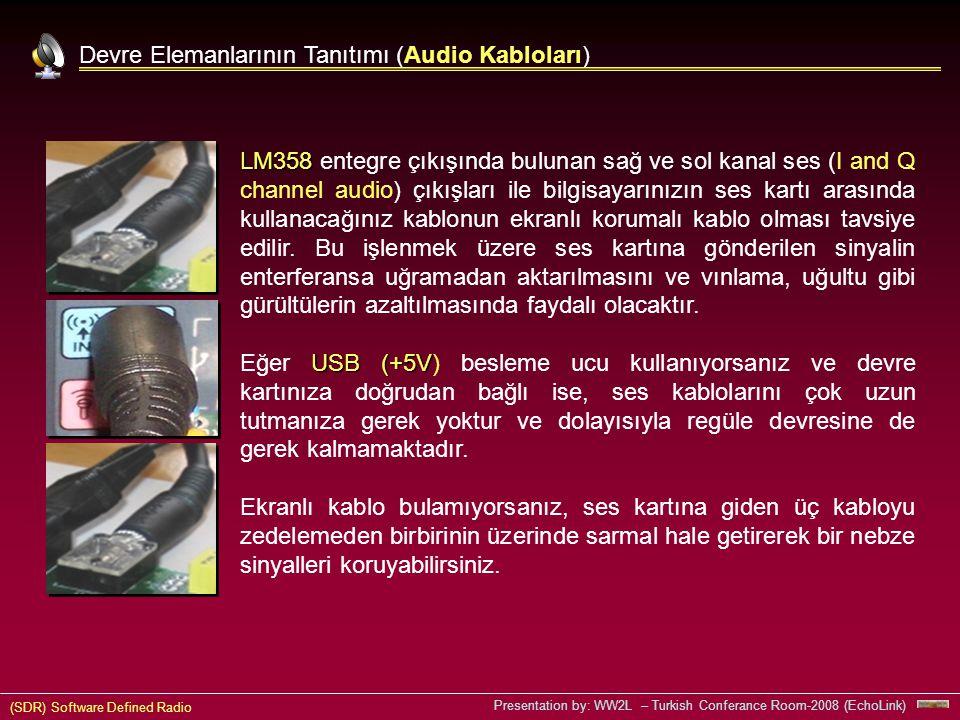 (SDR) Software Defined Radio Presentation by: WW2L – Turkish Conferance Room-2008 (EchoLink) Devre Elemanlarının Tanıtımı (Audio Kabloları) LM358 LM358 entegre çıkışında bulunan sağ ve sol kanal ses (I and Q channel audio) çıkışları ile bilgisayarınızın ses kartı arasında kullanacağınız kablonun ekranlı korumalı kablo olması tavsiye edilir.
