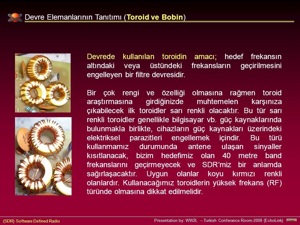 (SDR) Software Defined Radio Presentation by: WW2L – Turkish Conferance Room-2008 (EchoLink) Devre Elemanlarının Tanıtımı (Toroid ve Bobin) Devrede kullanılan toroidin amacı; hedef frekansın altındaki veya üstündeki frekansların geçirilmesini engelleyen bir filtre devresidir.