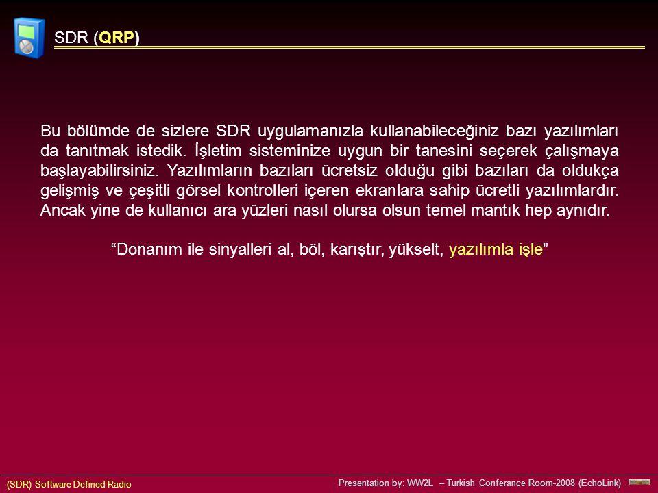 (SDR) Software Defined Radio Presentation by: WW2L – Turkish Conferance Room-2008 (EchoLink) SDR (QRP) Bu bölümde de sizlere SDR uygulamanızla kullanabileceğiniz bazı yazılımları da tanıtmak istedik.