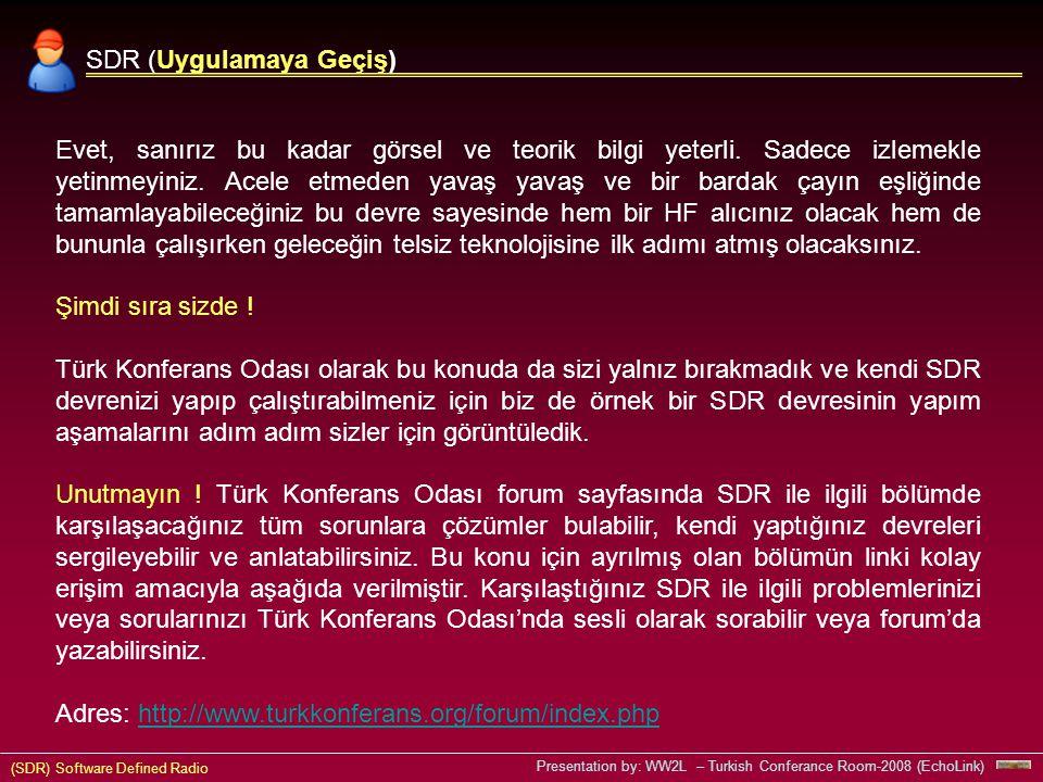 (SDR) Software Defined Radio Presentation by: WW2L – Turkish Conferance Room-2008 (EchoLink) SDR (Uygulamaya Geçiş) Evet, sanırız bu kadar görsel ve teorik bilgi yeterli.
