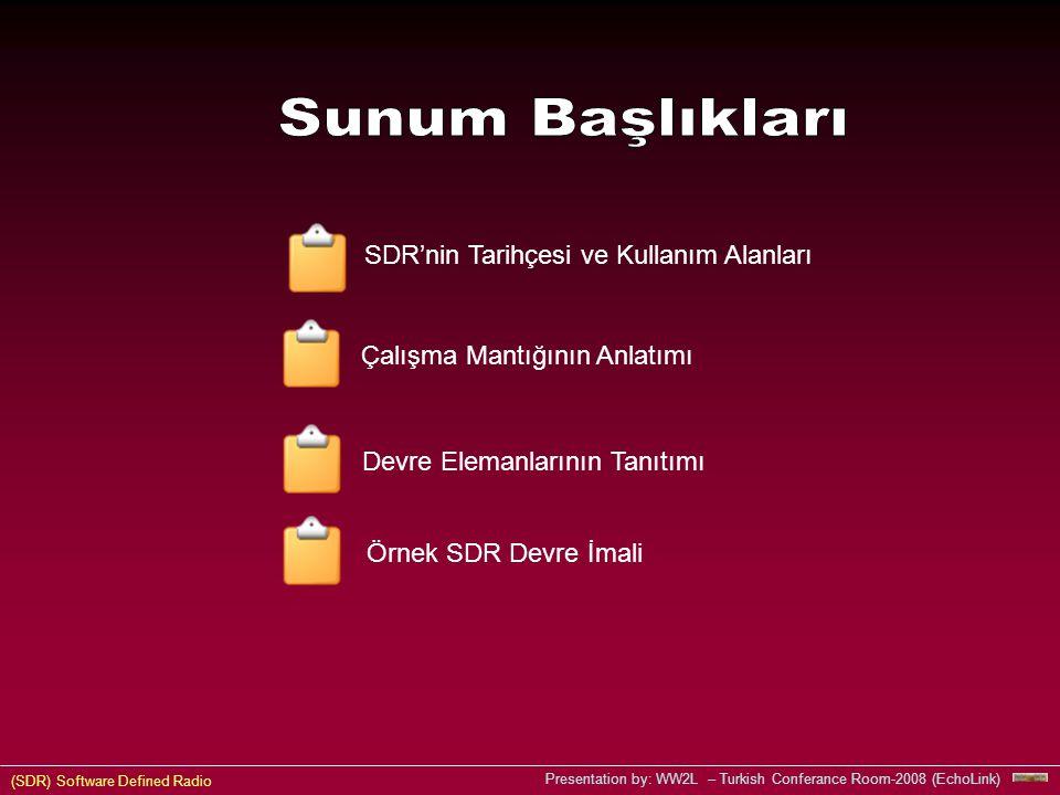(SDR) Software Defined Radio Presentation by: WW2L – Turkish Conferance Room-2008 (EchoLink) SDR'nin Tarihçesi ve Kullanım Alanları Devre Elemanlarının Tanıtımı Çalışma Mantığının Anlatımı Örnek SDR Devre İmali