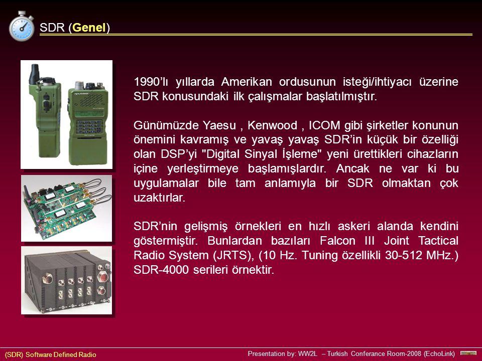 (SDR) Software Defined Radio Presentation by: WW2L – Turkish Conferance Room-2008 (EchoLink) SDR (Genel) 1990'lı yıllarda Amerikan ordusunun isteği/ihtiyacı üzerine SDR konusundaki ilk çalışmalar başlatılmıştır.