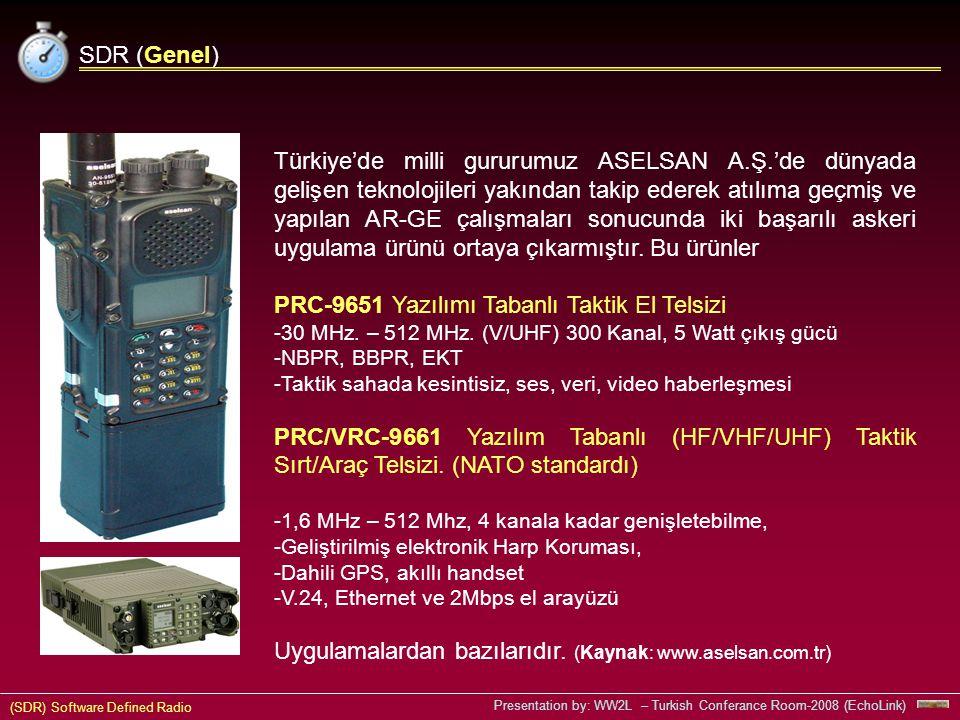 (SDR) Software Defined Radio Presentation by: WW2L – Turkish Conferance Room-2008 (EchoLink) SDR (Genel) Türkiye'de milli gururumuz ASELSAN A.Ş.'de dünyada gelişen teknolojileri yakından takip ederek atılıma geçmiş ve yapılan AR-GE çalışmaları sonucunda iki başarılı askeri uygulama ürünü ortaya çıkarmıştır.