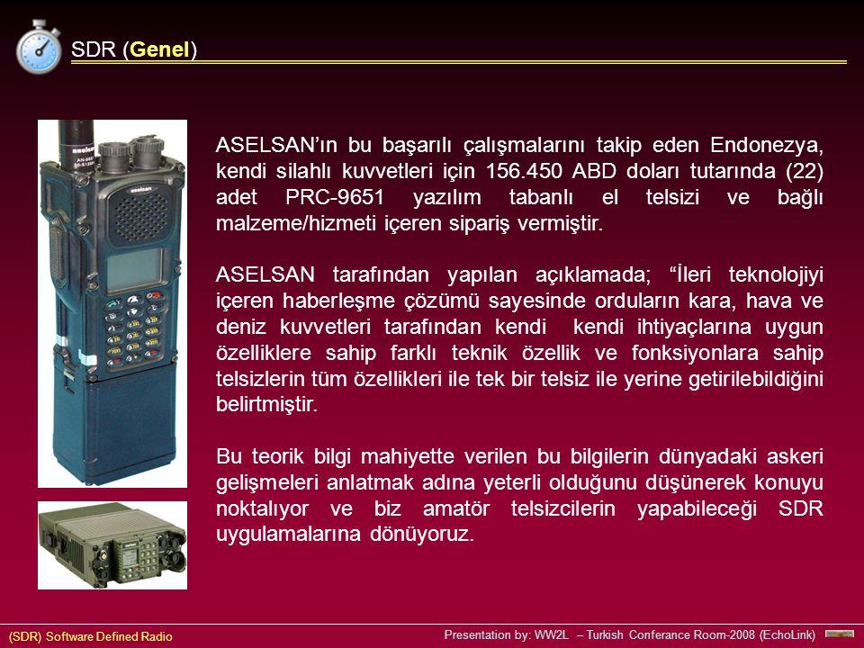 (SDR) Software Defined Radio Presentation by: WW2L – Turkish Conferance Room-2008 (EchoLink) SDR (Genel) ASELSAN'ın bu başarılı çalışmalarını takip eden Endonezya, kendi silahlı kuvvetleri için 156.450 ABD doları tutarında (22) adet PRC-9651 yazılım tabanlı el telsizi ve bağlı malzeme/hizmeti içeren sipariş vermiştir.
