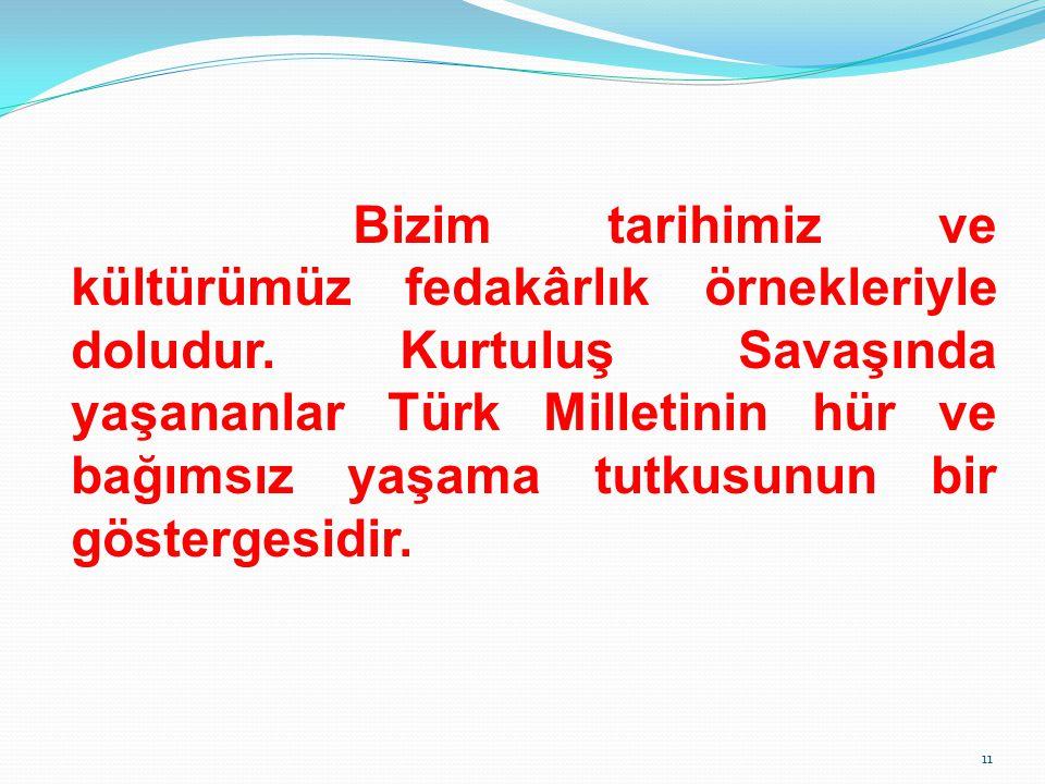 Bizim tarihimiz ve kültürümüz fedakârlık örnekleriyle doludur. Kurtuluş Savaşında yaşananlar Türk Milletinin hür ve bağımsız yaşama tutkusunun bir gös