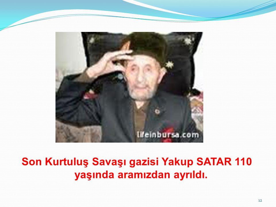 Son Kurtuluş Savaşı gazisi Yakup SATAR 110 yaşında aramızdan ayrıldı. 12