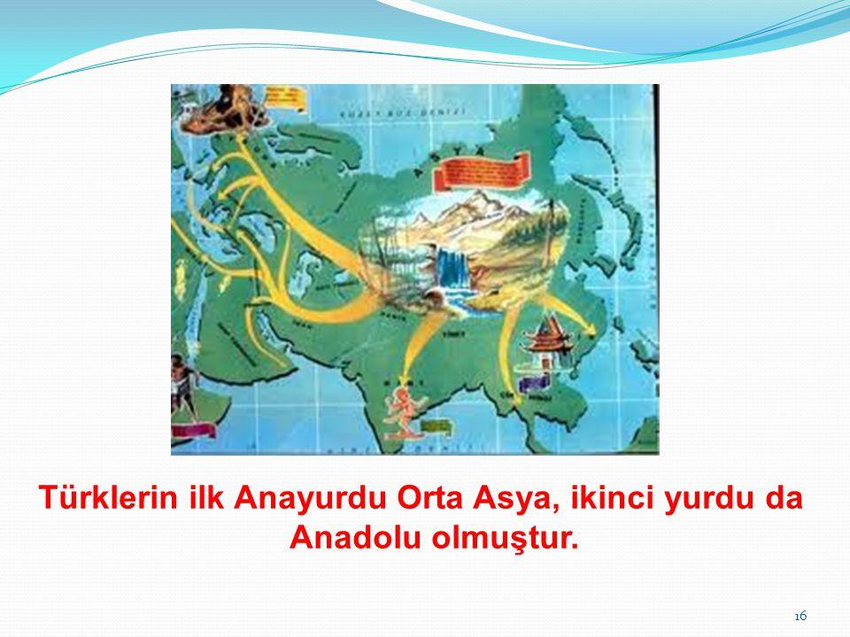 Türklerin ilk Anayurdu Orta Asya, ikinci yurdu da Anadolu olmuştur. 16